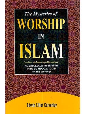 The Mysteries of Worship in Islam (Translation with Commentary and Introduction of Al-Ghazzali's Book of the Ihya-Ul-Uloom-Iddin on the Worship)