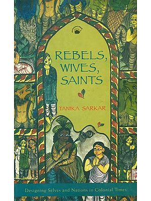 Rebels, Wives, Saints (Designing Selves and Nations in Colonial Times)