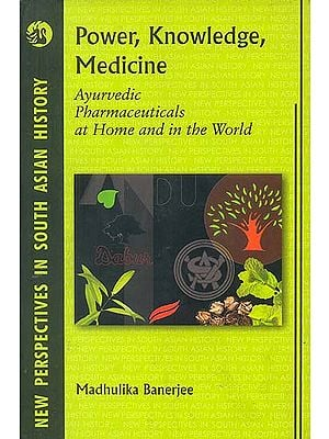 Power, Knowledge, Medicine (Ayurvedic Pharmaceuticals at Home and in The World)