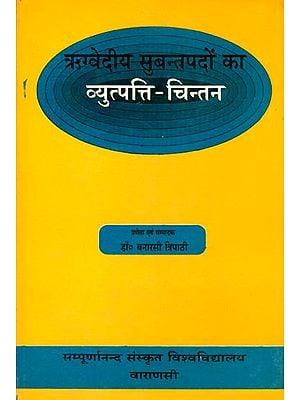 ऋग्वेदीय सुबन्तपदो का व्युत्पत्ति चिन्तन: Etymological Analysis of Subanta Words of the Rigveda
