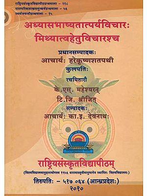 अध्यासभाष्यतात्पर्यविचारः मिथ्यात्वहेतुविचारश्च: The Essence of Adhyasa Bhashya and the Causes of Mithya