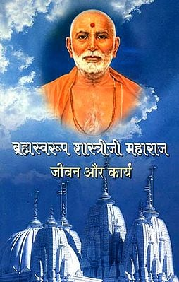 ब्रह्मस्वरूप शास्त्रीजी महाराज (जीवन और कार्य)- Brahmaswarup Shastri Ji Maharaj- Life and Work