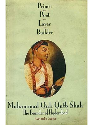 Muhammad Quli Qutb Shah The Founder of Hyderabad (Prince, Poet, Lover, Builder)