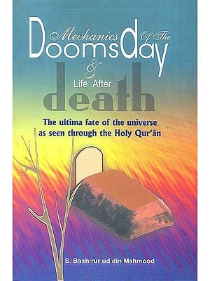 Mechanics of The Doomsday and Life After Death (The Ultimate Fate of The Universe as Seen Through The Holy Qur'an)