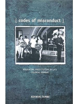 Codes of Misconduct (Regulating Prostitution in Late Colonial Bombay)