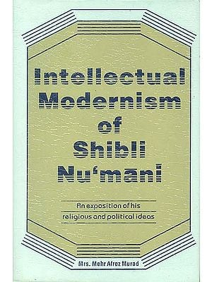 Intellectual Modernism of Shibli Nu'mani (An Exposition of His Religious and Political Ideas)