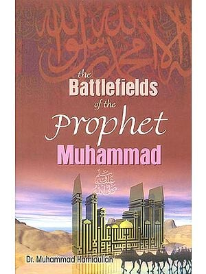 The Battlefields of The Prophet Muhammad (A Contribution To Muslim Military History)