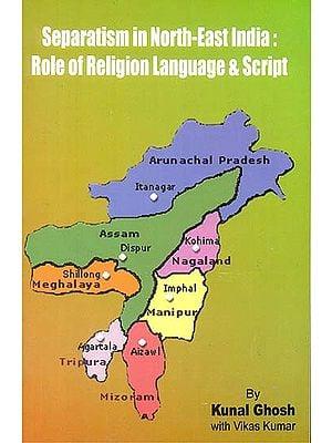 Separatism in North-East India: Role of Religion Language & Script