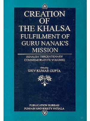 Creation of The Khalsa: Fulfilment of Guru Nanak's Mission (Khalsa Tercentenary Commemorative Volume)