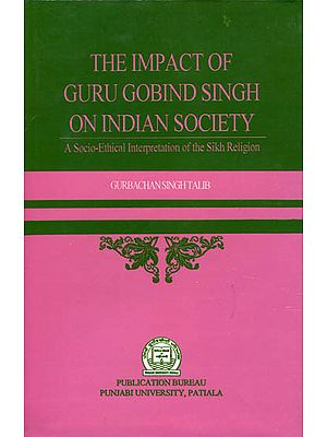 The Impact of Guru Gobind Singh on Indian Society (A Socio - Ethical Interpretation of The Sikh Religion)
