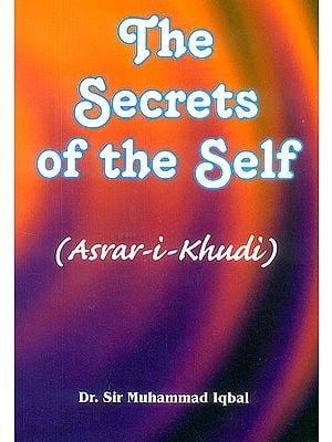 The Secrets of The Self: Asrar-I-Khudi (A Philosophical Poem)