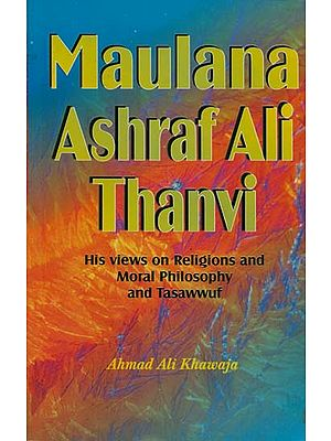 Maulana Ashraf Ali Thanvi (His views on Religions and Moral Philosophy and Tasawwuf)