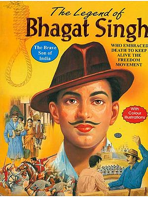 The Legend of Bhagat Singh (The Brave Son of India Who Embraced Death to Keep Alive The Spirit of The Freedom Movement Against British Tyranny)