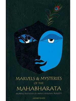 Marvels & Mysteries of the Mahabharata (Probing The Folds of India's Epochal Tragedy)