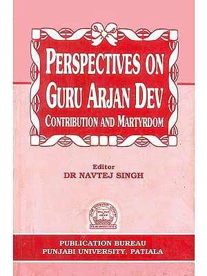 Perspectives on Guru Arjan Dev (Contribution and Martyrdom)