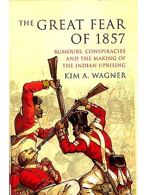 The Great Fear of 1857 (Rumours, Conspiracies and The Making of The Indian Uprising)