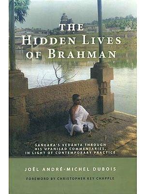 The Hidden Lives of Brahman (Sankara's Vedanta Through His Upanisad Commentaries, In Light of Contemporary Practice)