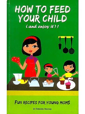 How to Feed Your Child (Fun Recipes for Young Moms)