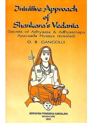 Intuitive Approach of Shankara's Vedanta (Secrets of Adhyaasa & Adhyaaroapa Apavaada Nyaaya Revealed)
