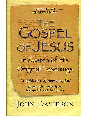 The Gospel of Jesus - In Search of His Original Teachings (A Goldmine of New Insights)
