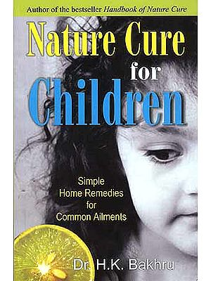 Nature Cure for Children (Simple Home Remedies for Common Ailments)