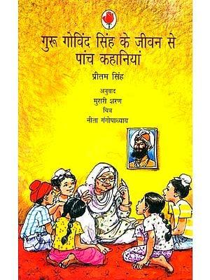 गुरु गोविंद सिंह के जीवन से पांच कहानियां: Five Stories from the Life of Guru Gobind Singh