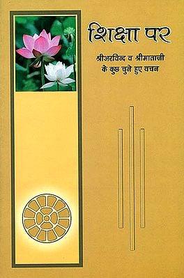 शिक्षा पर श्री अरविंद व श्री माताजी के कुछ चुने हुए वचन: Discourse of Shri Arvind and Shrimataji on Education