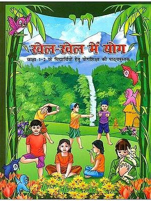 खेल-खेल में योग (कक्षा 1-2 के विद्यार्थियों हेतु योग शिक्षा की पाठ्यपुस्तक): Yoga While Playing (Textbook of Yoga for Classes 1 and 2)