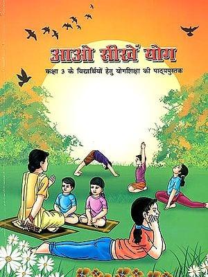 आओ सीखें योग (कक्षा 3 के विद्यार्थियों हेतु योगशिक्षा की पाठ्यपुस्तक): Let's Learn Yoga (Textbook Yoga for Class 3)
