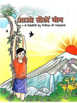 आओ सीखें योग (कक्षा 4 के विद्यार्थियों हेतु योगशिक्षा की पाठ्यपुस्तक: Let's Learn Yoga (Text book of Yoga for Class 4 )