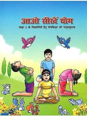 आओ सीखें योग (कक्षा 5 के विद्यार्थियों हेतु योगशिक्षा की पाठ्यपुस्तक): Let's Learn Yoga (Textbook of Yoga for Class 5)