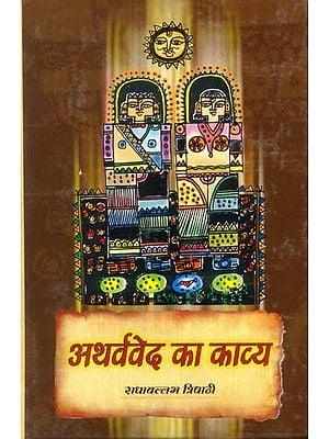 अथर्ववेद का काव्य (अथर्ववेद की चुने हुए सूक्तों का अनुवाद ) - The Poetry of the Atharvaveda: Translation of Selected Suktas