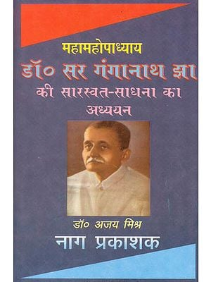 महामहोपाध्याय डॉ. सर गंगानाथ झा की सारस्वत साधना का अध्ययन: A Study of The Works of Sri Ganganath Jha