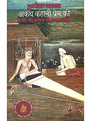 अकथ कहानी प्रेम की कबीर की कविता और उनका समय: Poetry of Kabir and His Times