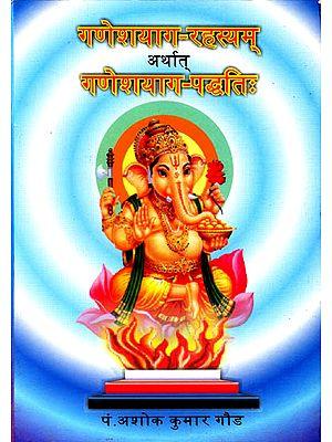 गणेशयाग रहस्यम् अर्थात गणेशयाग पध्दति: Complete Methods of Performing Ganesha Yajnas