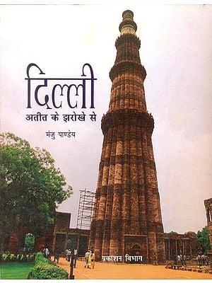दिल्ली अतीत के झरोखे से: Delhi Seen Through the Window of the Past