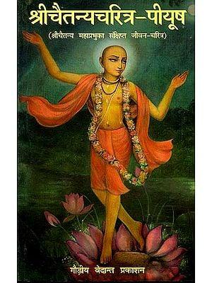 श्री चैतन्यचरित्र-पीयूष (श्री चैतन्य महाप्रभुका संक्षिप्त जीवन-चरित्र): A Brief Biography of Chaitanya Mahaprabhu