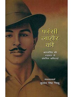फांसी लाहौर की (भगतसिंह की शहादत से संबंधित कविताएं): Martyrdom of Bhagat Singh