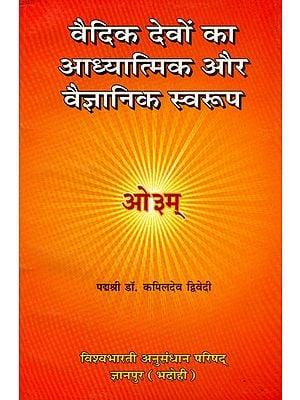 वैदिक देवों का आध्यात्मिक और वैज्ञानिक स्वरुप: The Spiritual and Scientific Aspect of The Vedic Gods