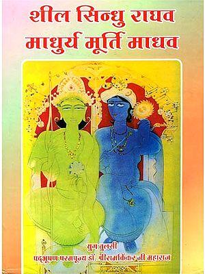 शील सिन्धु राघव माधुर्य मूर्ति माधव: Rama The Virtuous and Krishna The Sweet