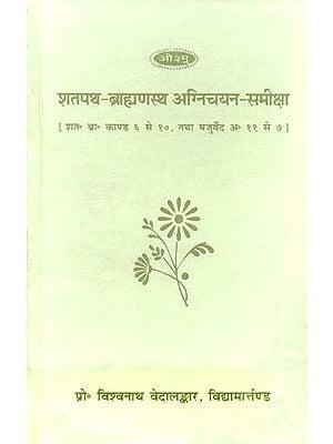 शतपथ ब्राह्मणस्थ अग्निचयन समीक्षा: Agnichayana in The Shatapath Brahamana