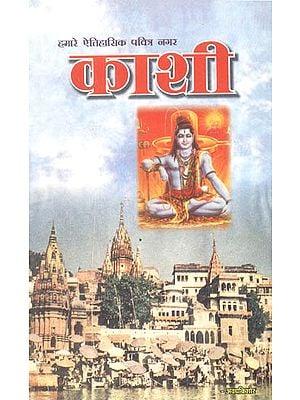 हमारे ऐतिहासिक पवित्र स्थान काशी: Kashi