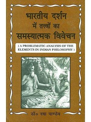 भारतीय दर्शन में तत्त्वों का समस्यात्मक विवेचन: A Problematic Analysis of The Elements in Indian Philosophy