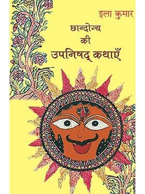छान्दोग्य की उपनिषद् कथाएँ: The Upanishads Stories from The Chhandogya