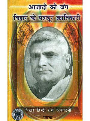 आजादी की जंग - बिहार के मशहूर क्रान्तिकारी: War of Independence (Famous Revolutionary of Bihar)