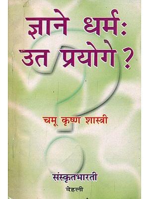 ज्ञाने धर्म: उत प्रयोगे ?  - Dharma in Knowledge or Use