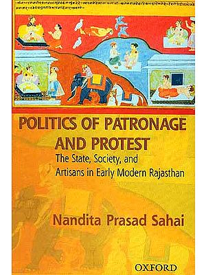 Politics Of Patronage And Protest: The State, Society And Artisans In Early Modern Rajasthan
