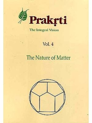 Prakrti The Integral Vision (Vol. 4 The Nature of Matter)