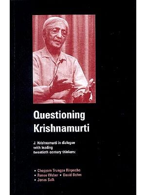 Questioning Krishnamurti (J. Krishnamurti in dialogue with Leading twentieth century thinkers: Chogyam Trungpa Rinpoche, Renee Weber, David Bohm and Jonas Salk.