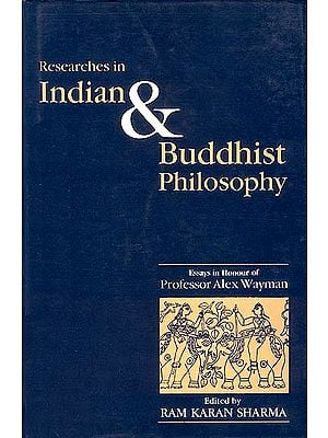 Researches in Indian and Buddhist Philosophy (Essays in Honour of Professor Alex Wayman)